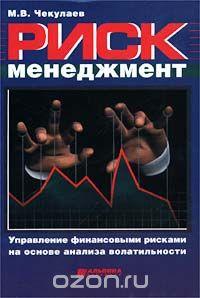 Книга Риск менеджмент. Управление финансовыми рисками на основе анализа волатильности - М.В. Чекулаев